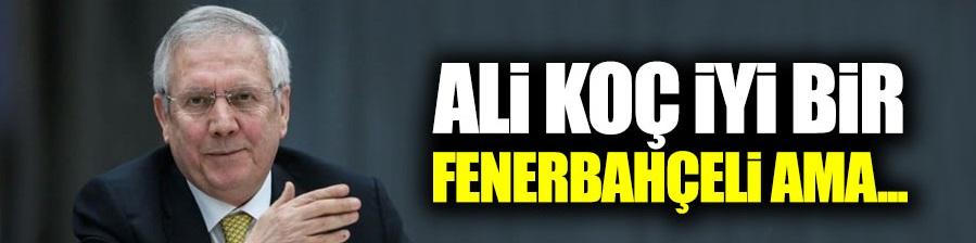 Ali Koç iyi bir Fenerbahçeli ama