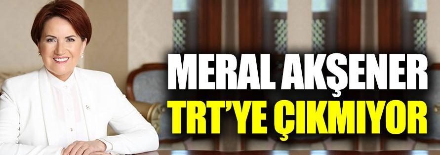 Meral Akşener TRT'ye çıkmıyor!