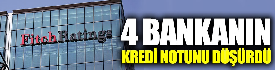 Fİtch, 4 bankanın kredi notunu düşürdü