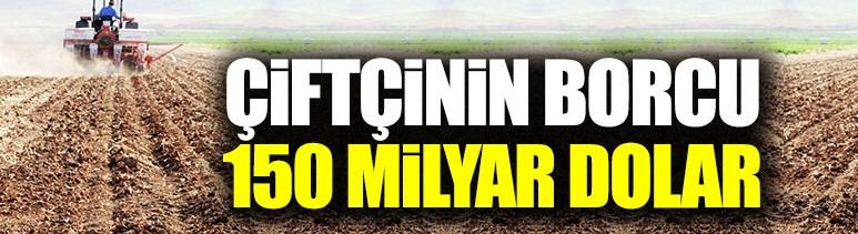 Köylü-çiftçinin borcu 150 milyar dolar!