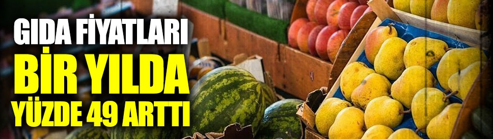 Gıda fiyatları bir yılda yüzde 49 arttı