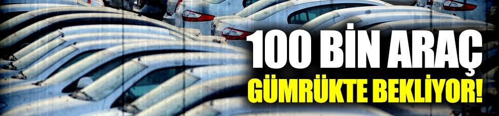 100 bin araç gümrükte bekliyor!