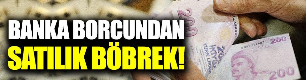Banka borçlarından satılık böbrek!