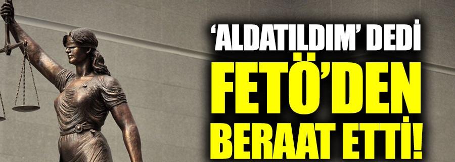 'Aldatıldım' dedi, FETÖ'den beraat etti!