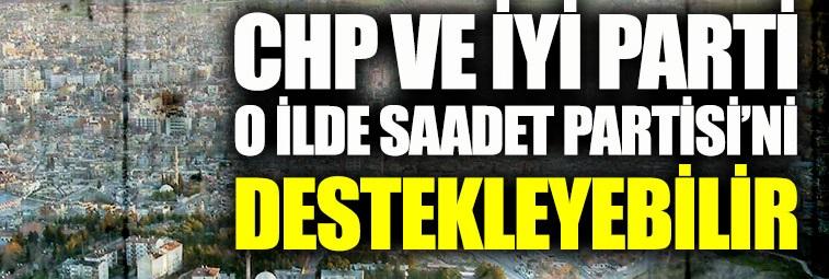 CHP ve İYİ Parti, o ilde Saadet Partisi'ni destekleyebilir