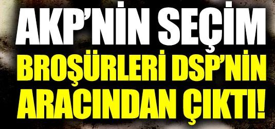 AKP'nin seçim broşürleri DSP'nin aracından çıktı