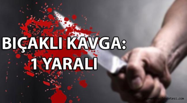Bıçaklı kavgada 1 kişi yaralandı.
